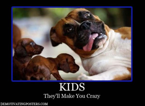 Kids, they'll make you crazy