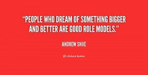 People who dream of something bigger and better are good role models ...