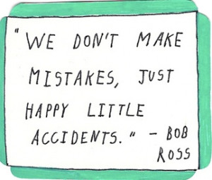 "We Don't Make Mistakes, Just Happy Little Accidents "" Bob Ross"