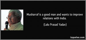 Musharraf is a good man and wants to improve relations with India ...