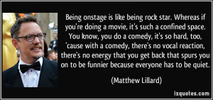 Being onstage is like being rock star. Whereas if you're doing a movie ...