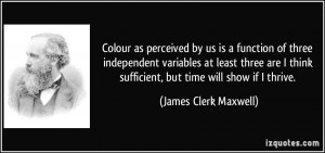 ... sufficient, but time will show if I thrive. - James Clerk Maxwell