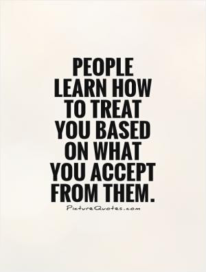 People learn how to treat you based on what you accept from them.