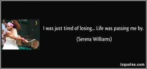 was just tired of losing... Life was passing me by. - Serena ...