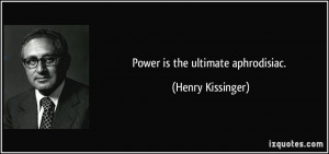 Power is the ultimate aphrodisiac. - Henry Kissinger