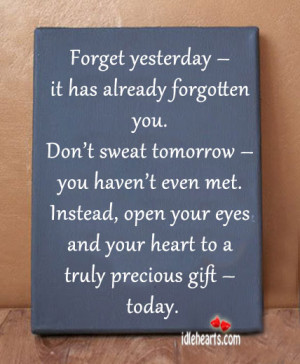 Forget yesterday – it has already forgotten you.