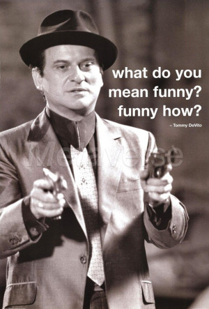 What do you mean funny? Funny how? -Tommy DeVito (Goodfellas)