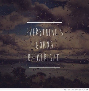 Everything's gonna be alright #quote