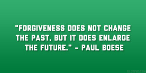 "... not change the past, but it does enlarge the future."" – Paul Boese"