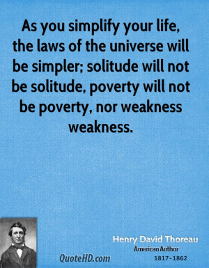 As you simplify your life, the laws of the universe will be simpler ...
