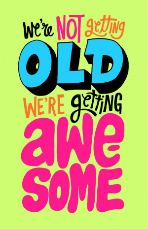 We're not getting old, we're getting awesome
