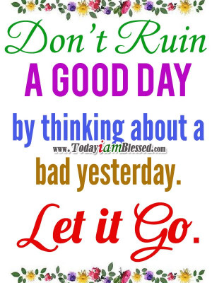 Inspirational Quotes ♥ Don't ruin a good day by thinking about a bad ...