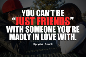 You can't be just friends with someone you're madly in love with.