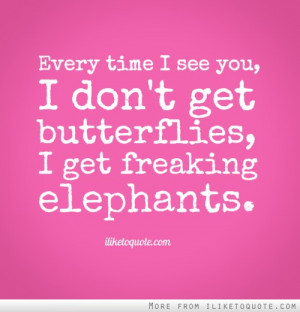 ... time I see you, I don't get butterflies, I get freaking elephants
