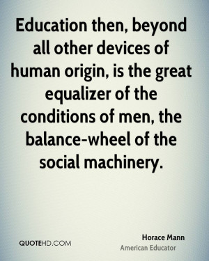 Education then, beyond all other devices of human origin, is the great ...