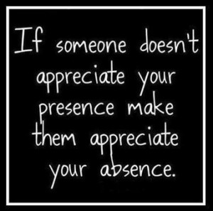 """... Your Presence Make Them Appreciate Your Absence """" ~ Sad Quote"""