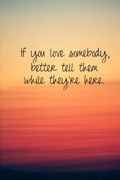 ... love somebody, Tell them while they are here. Grief. Loss. Death. More
