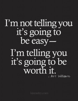 telling you it's going to be worth it. -Art Williams