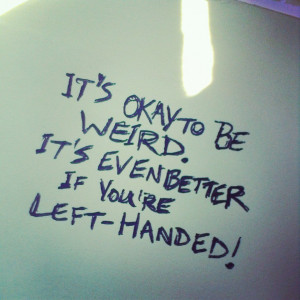 It's okay to be weird. It's even better if you're left-handed!