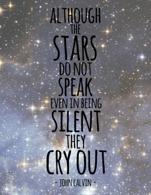 ... stars do not speak, even in being silent they cry out. ~ John Calvin