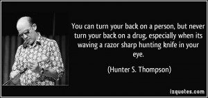 You can turn your back on a person, but never turn your back on a drug ...
