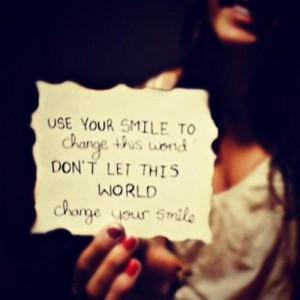 ... your SMILE change the world, Not the world change your SMILE. #quotes