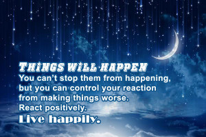 ... control your reaction from making things worse. React positively. Live