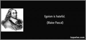 Egoism is hateful. - Blaise Pascal