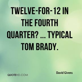 ... Givens - Twelve-for-12 in the fourth quarter? ... Typical Tom Brady