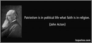 Patriotism is in political life what faith is in religion. - John ...