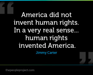 ... . In A Very Real Sense Human Rights Invented America. - Jimmy Carter