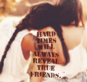 Hard times will always reveal true friends. This is so true. After all ...