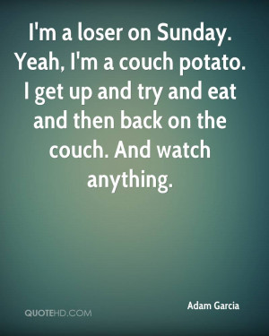 loser on Sunday. Yeah, I'm a couch potato. I get up and try and ...