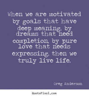 image quotes - When we are motivated by goals that have deep meaning ...