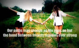 our paths may change as life goes on but the bond between friends ...