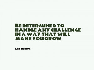 "... any challenge in a way that will make you grow."" – Les Brown"