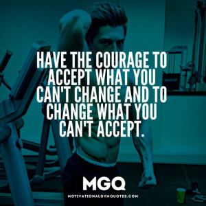 Have the courage to accept what you can't change…