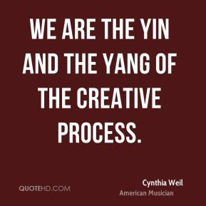 Cynthia Weil - We are the yin and the yang of the creative process.
