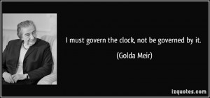 must govern the clock, not be governed by it. - Golda Meir