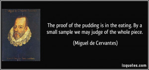 The proof of the pudding is in the eating. By a small sample we may ...