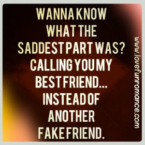 ... part was? Calling you my best friend...instead of another fake friend