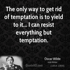 ... temptation is to yield to it... I can resist everything but temptation