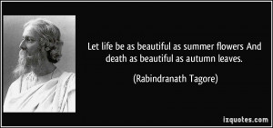 Let life be as beautiful as summer flowers And death as beautiful as ...