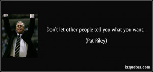 Don't let other people tell you what you want. - Pat Riley
