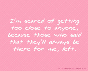 scared of getting too close to anyone, because those who said that ...