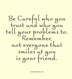 Not everyone that smiles at you is your friend