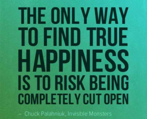 The only way to find true happiness is to risk being completely cut ...