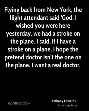 Flying back from New York, the flight attendant said 'God, I wished ...