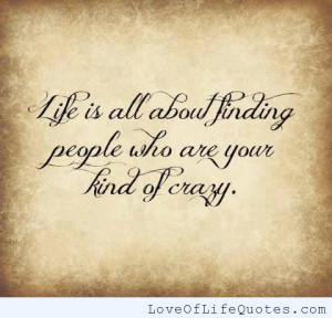 Life is all about finding people who are your kind of crazy
