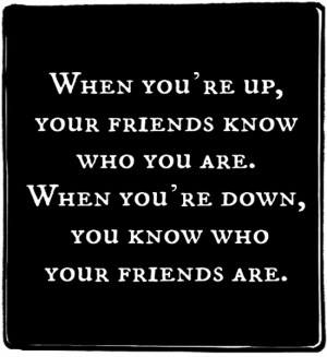 you're up, your friends know who you are. When you're down, you know ...